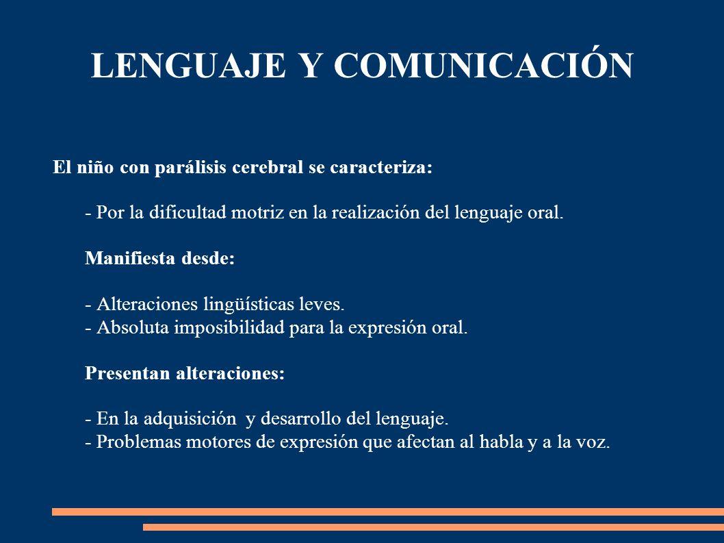 LENGUAJE Y COMUNICACIÓN El niño con parálisis cerebral se caracteriza: - Por la dificultad motriz en la realización del lenguaje oral. Manifiesta desd