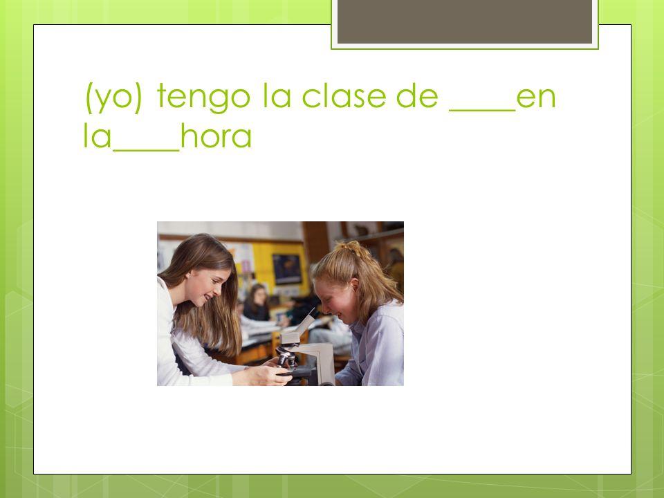 (yo) tengo la clase de ____en la____hora