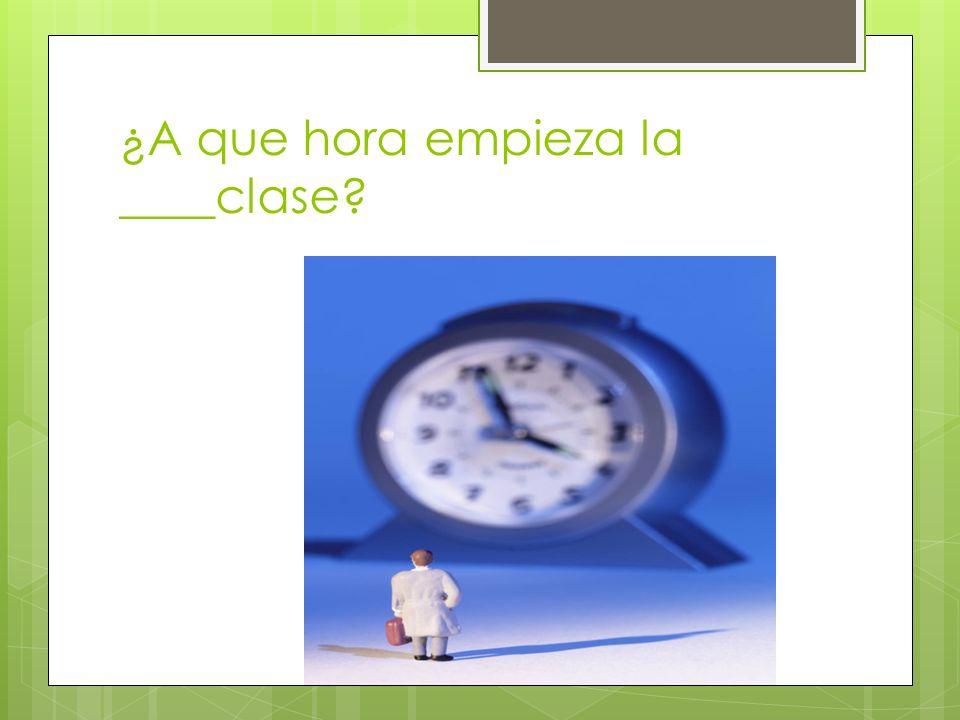 ¿A que hora empieza la ____clase?