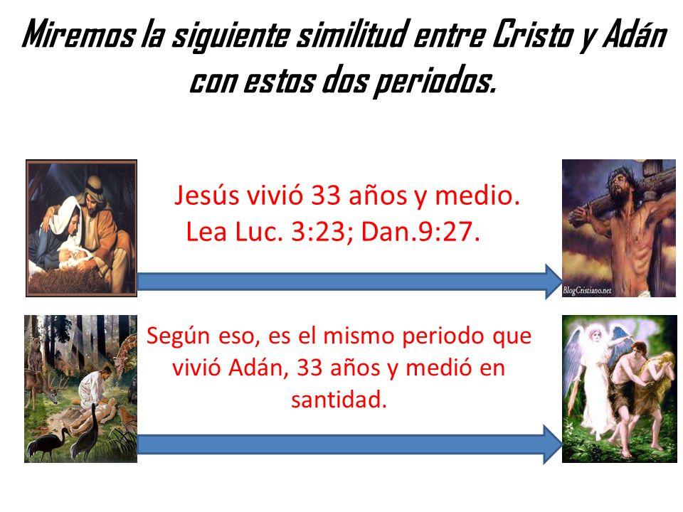 Miremos la siguiente similitud entre Cristo y Adán con estos dos periodos. Jesús vivió 33 años y medio. Lea Luc. 3:23; Dan.9:27. Según eso, es el mism