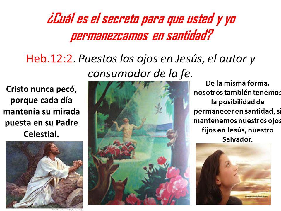 ¿Cuál es el secreto para que usted y yo permanezcamos en santidad? Heb.12:2. Puestos los ojos en Jesús, el autor y consumador de la fe. Cristo nunca p