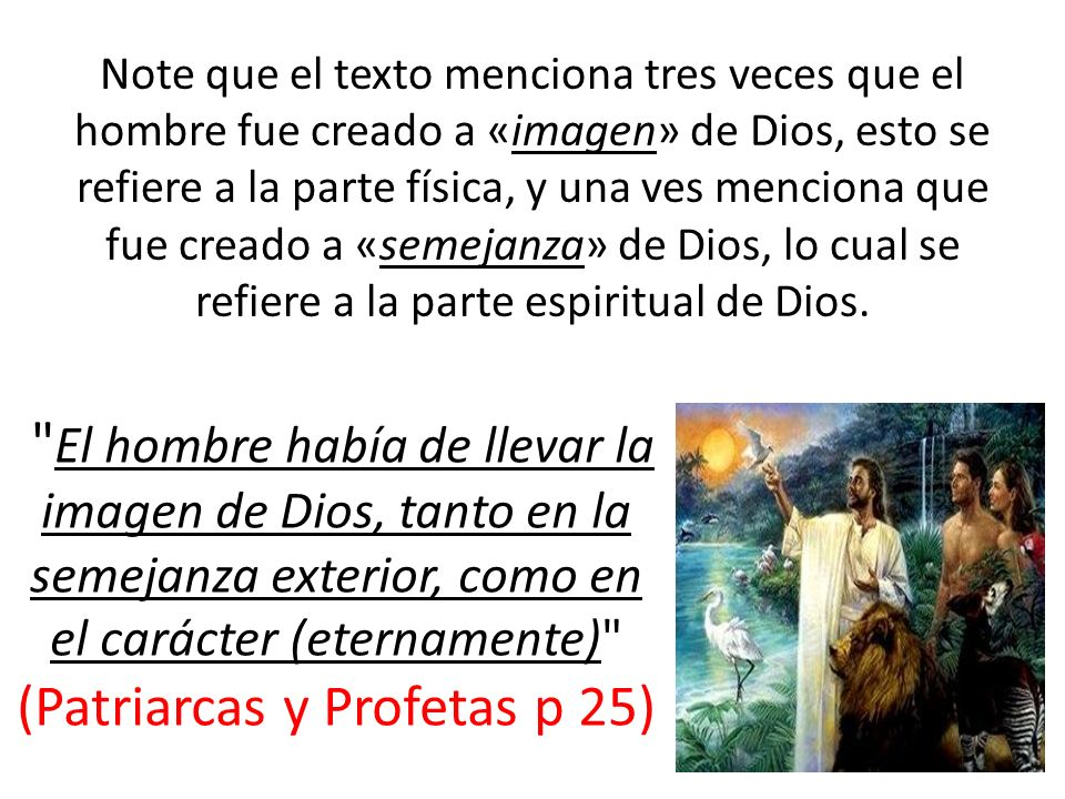 Note que el texto menciona tres veces que el hombre fue creado a «imagen» de Dios, esto se refiere a la parte física, y una ves menciona que fue cread