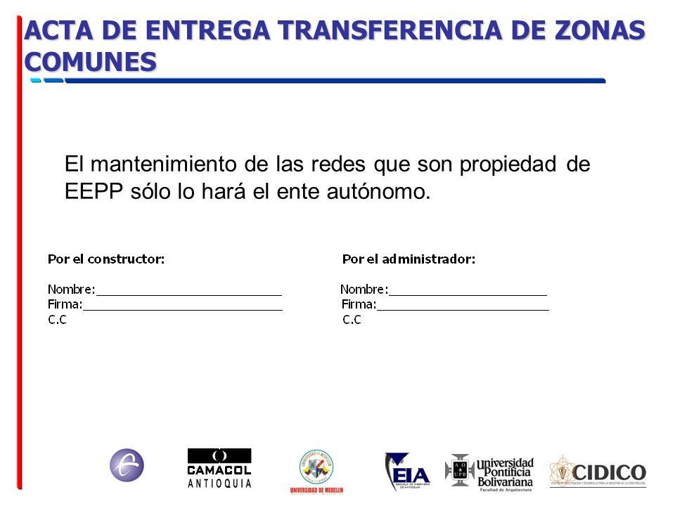 ACTA DE ENTREGA TRANSFERENCIA DE ZONAS COMUNES El mantenimiento de las redes que son propiedad de EEPP sólo lo hará el ente autónomo.