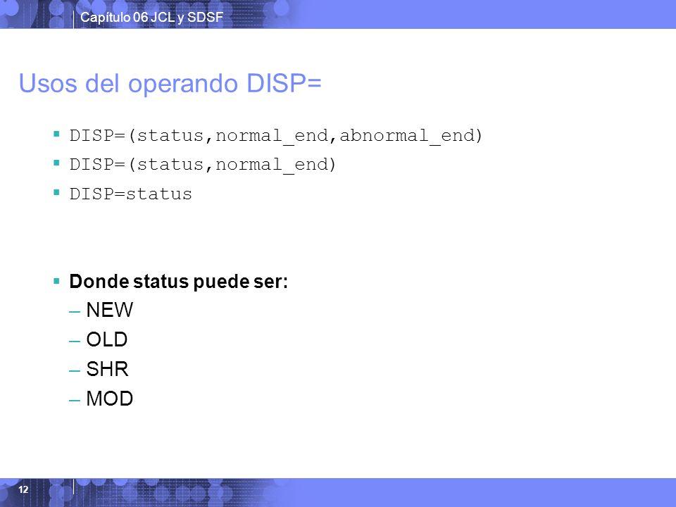 Capítulo 06 JCL y SDSF 12 Usos del operando DISP= DISP=(status,normal_end,abnormal_end) DISP=(status,normal_end) DISP=status Donde status puede ser: –