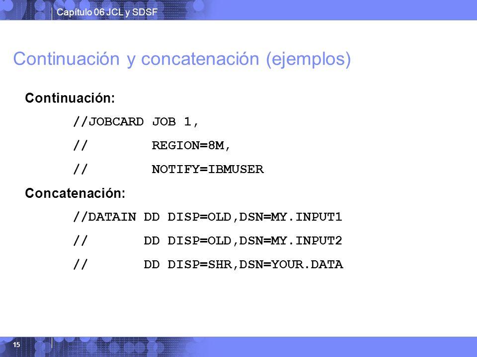 Capítulo 06 JCL y SDSF 15 Continuación y concatenación (ejemplos) Continuación: //JOBCARD JOB 1, // REGION=8M, // NOTIFY=IBMUSER Concatenación: //DATA