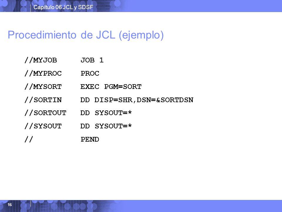 Capítulo 06 JCL y SDSF 16 Procedimiento de JCL (ejemplo) //MYJOB JOB 1 //MYPROC PROC //MYSORT EXEC PGM=SORT //SORTIN DD DISP=SHR,DSN=&SORTDSN //SORTOU