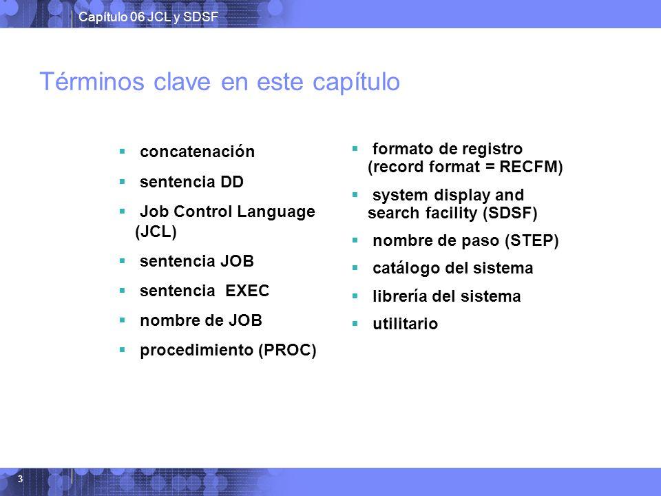 Capítulo 06 JCL y SDSF 3 Términos clave en este capítulo concatenación sentencia DD Job Control Language (JCL) sentencia JOB sentencia EXEC nombre de