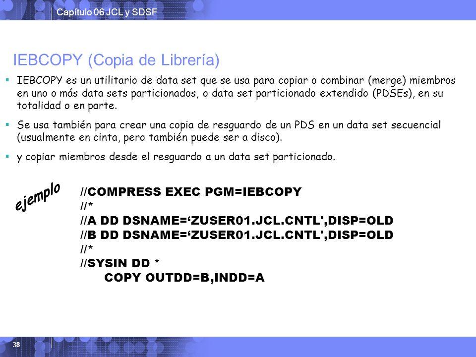 Capítulo 06 JCL y SDSF 38 IEBCOPY (Copia de Librería) IEBCOPY es un utilitario de data set que se usa para copiar o combinar (merge) miembros en uno o