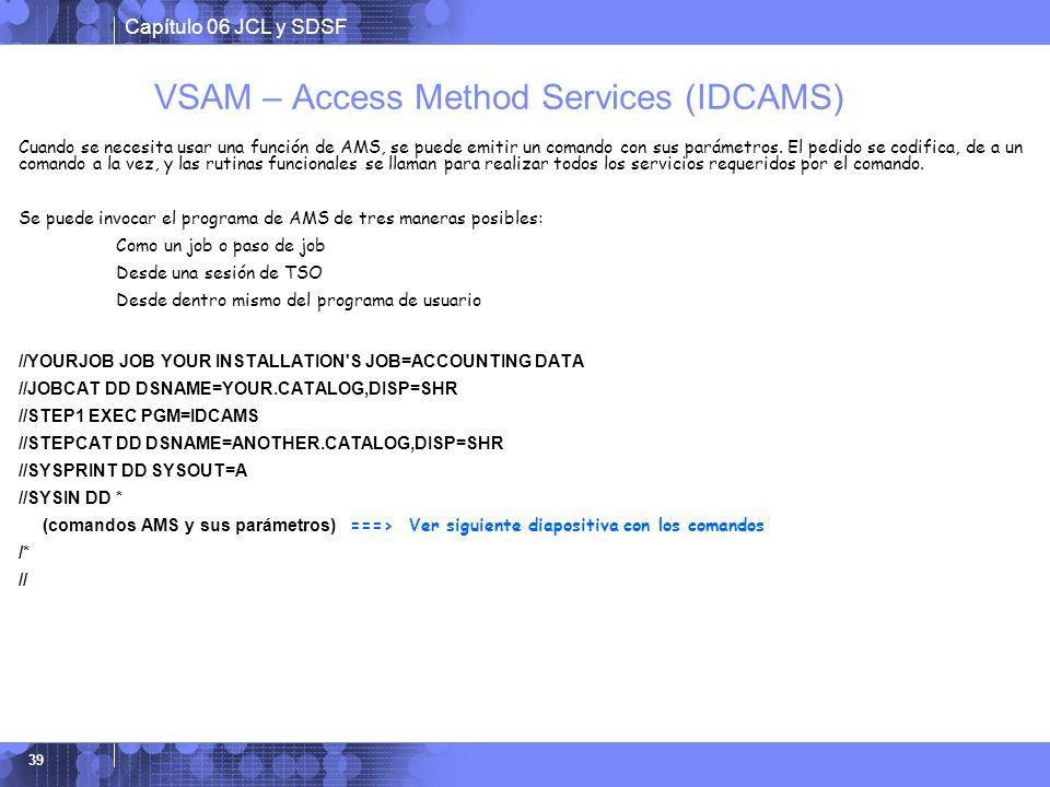 Capítulo 06 JCL y SDSF 39 VSAM – Access Method Services (IDCAMS) Cuando se necesita usar una función de AMS, se puede emitir un comando con sus paráme