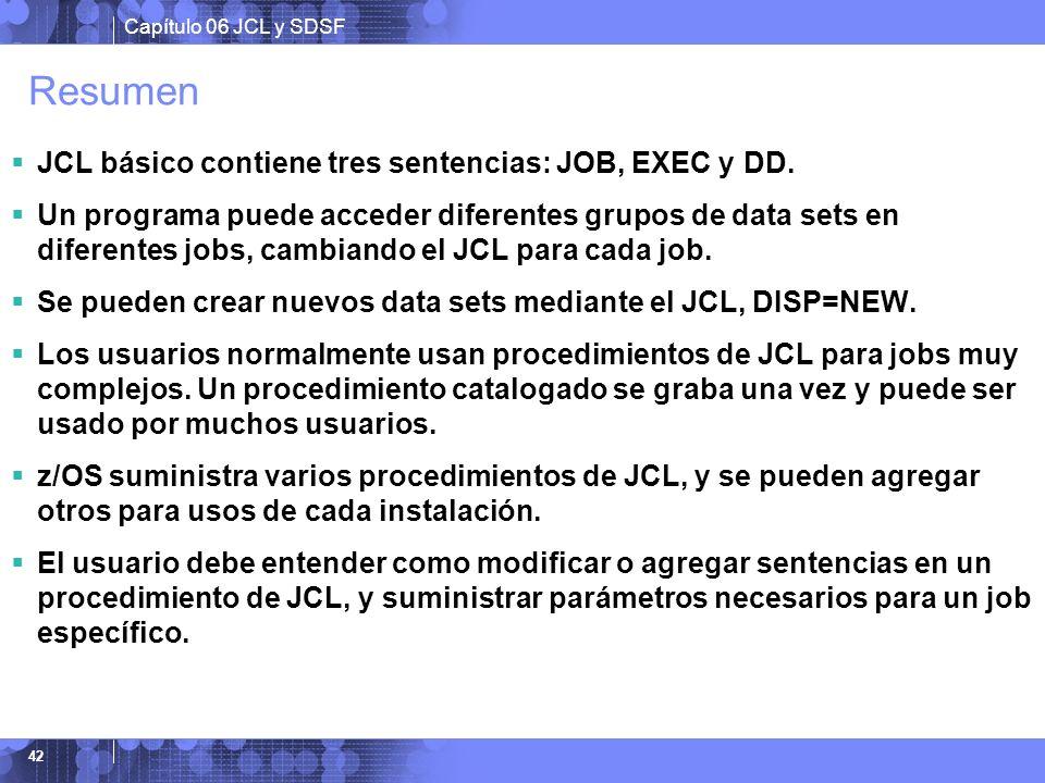 Capítulo 06 JCL y SDSF 42 Resumen JCL básico contiene tres sentencias: JOB, EXEC y DD. Un programa puede acceder diferentes grupos de data sets en dif