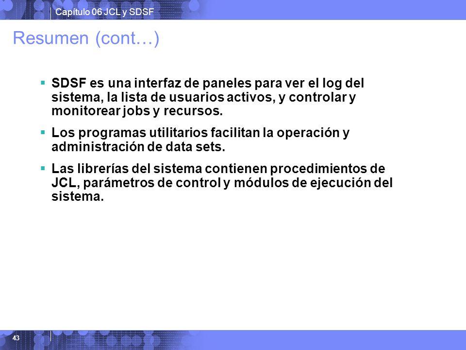 Capítulo 06 JCL y SDSF 43 Resumen (cont…) SDSF es una interfaz de paneles para ver el log del sistema, la lista de usuarios activos, y controlar y mon