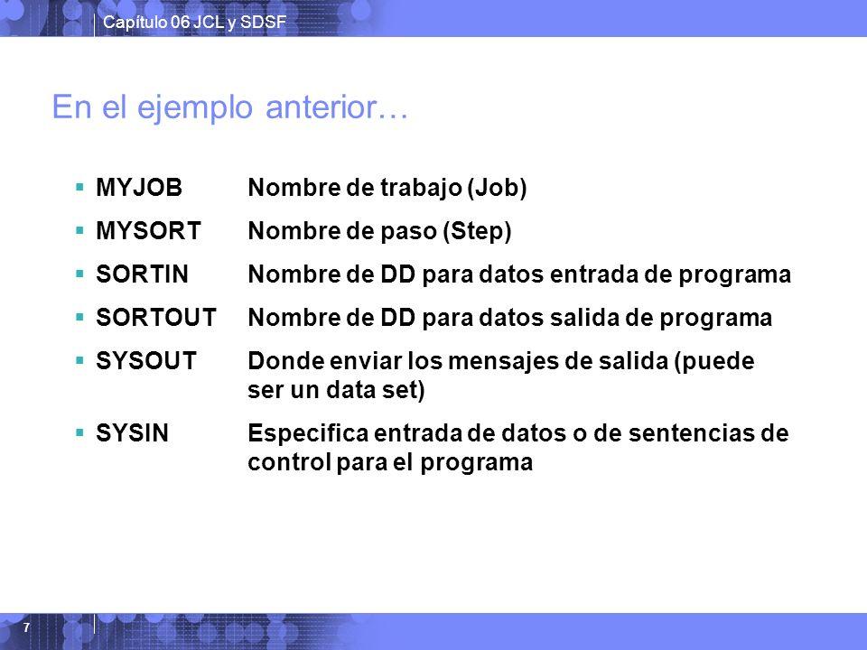 Capítulo 06 JCL y SDSF 7 En el ejemplo anterior… MYJOBNombre de trabajo (Job) MYSORTNombre de paso (Step) SORTINNombre de DD para datos entrada de pro