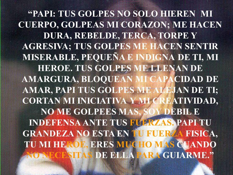PAPI: TUS GOLPES NO SOLO HIEREN MI CUERPO, GOLPEAS MI CORAZON; ME HACEN DURA, REBELDE, TERCA, TORPE Y AGRESIVA; TUS GOLPES ME HACEN SENTIR MISERABLE,