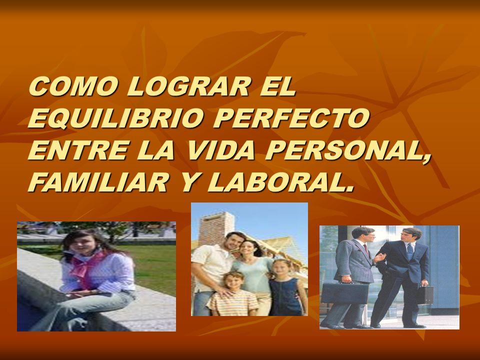 COMO LOGRAR EL EQUILIBRIO PERFECTO ENTRE LA VIDA PERSONAL, FAMILIAR Y LABORAL.