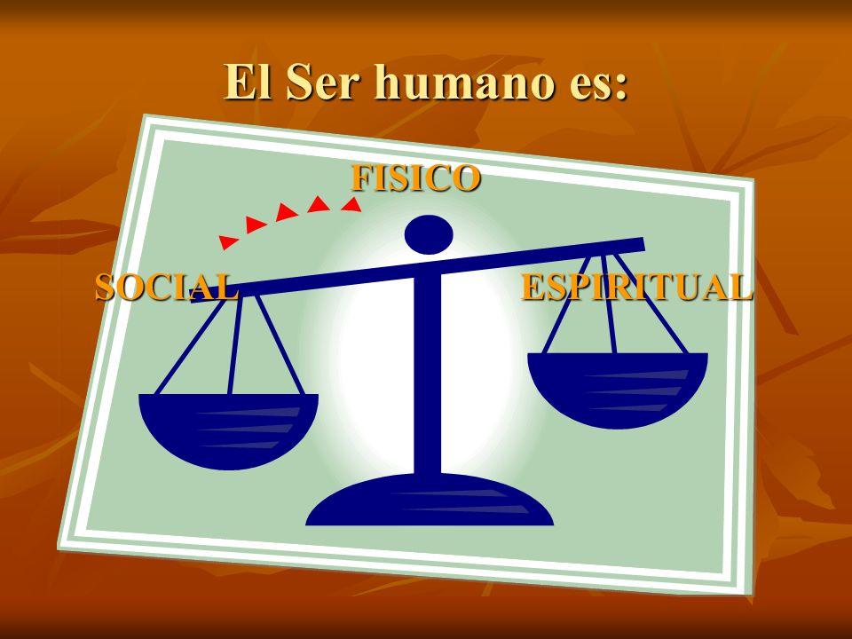 El Ser humano es: FISICO SOCIALESPIRITUAL