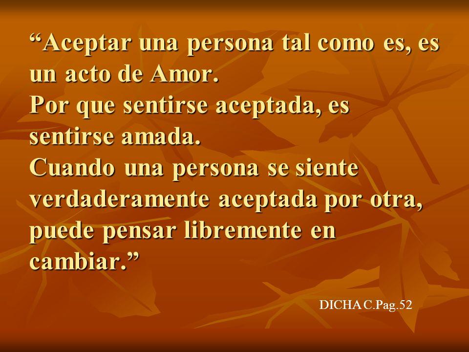Aceptar una persona tal como es, es un acto de Amor. Por que sentirse aceptada, es sentirse amada. Cuando una persona se siente verdaderamente aceptad