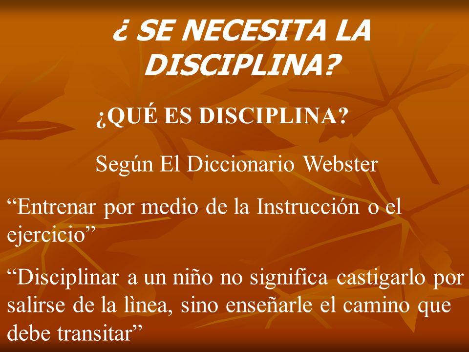 ¿ SE NECESITA LA DISCIPLINA? ¿QUÉ ES DISCIPLINA? Según El Diccionario Webster Entrenar por medio de la Instrucción o el ejercicio Disciplinar a un niñ