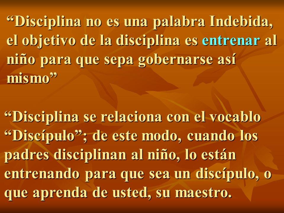 Disciplina no es una palabra Indebida, el objetivo de la disciplina es entrenar al niño para que sepa gobernarse así mismo Disciplina se relaciona con