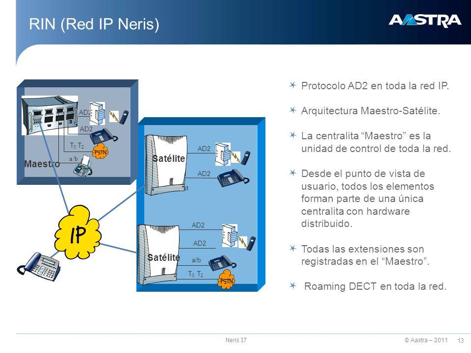 © Aastra – 2011 13 Neris I7 RIN (Red IP Neris) Protocolo AD2 en toda la red IP. Arquitectura Maestro-Satélite. La centralita Maestro es la unidad de c