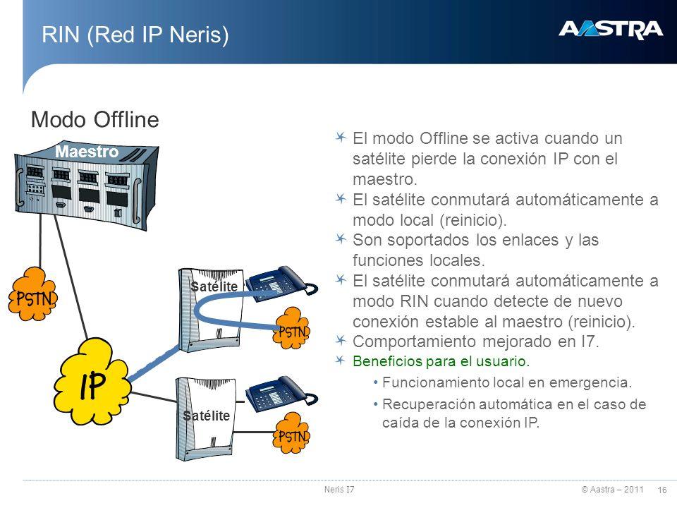 © Aastra – 2011 16 Neris I7 RIN (Red IP Neris) El modo Offline se activa cuando un satélite pierde la conexión IP con el maestro. El satélite conmutar