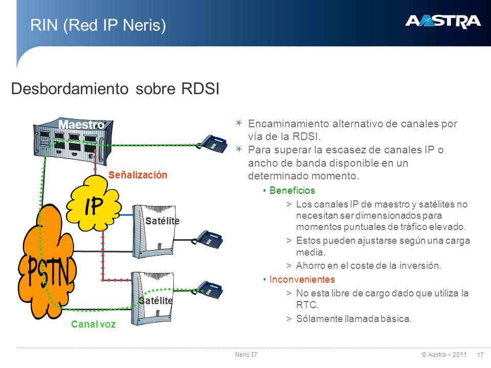 © Aastra – 2011 17 Neris I7 RIN (Red IP Neris) Desbordamiento sobre RDSI Maestro Satélite Canal voz Señalización Encaminamiento alternativo de canales