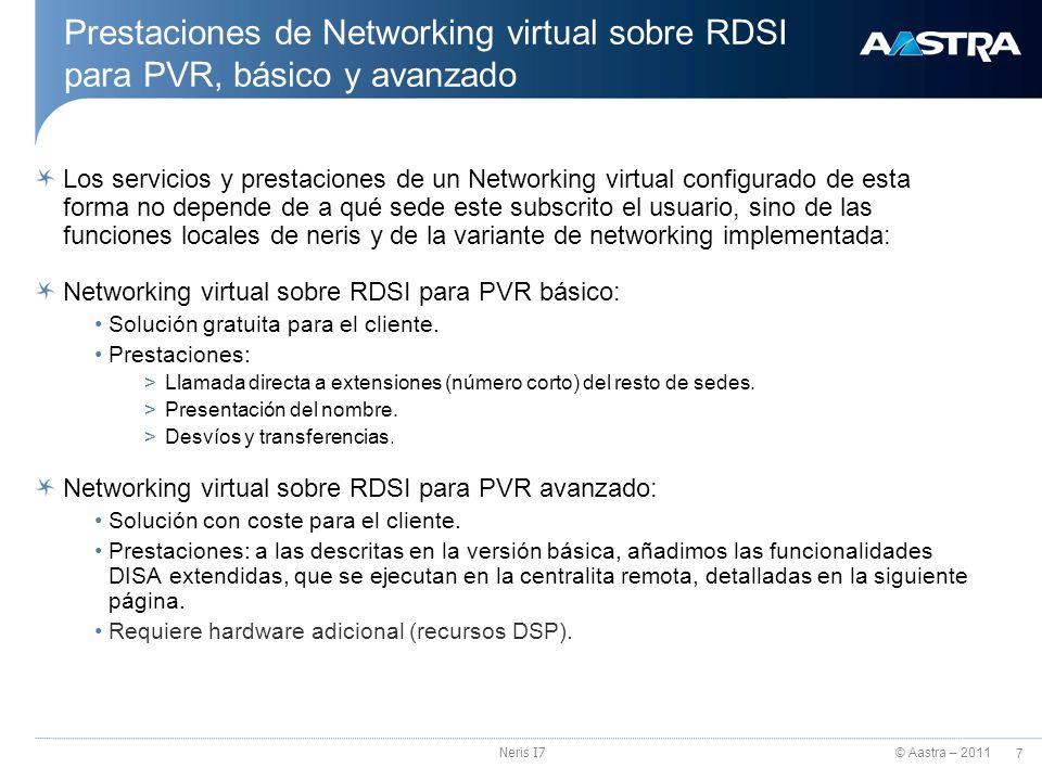 © Aastra – 2011 8 Neris I7 Networking virtual sobre RDSI avanzado Paquete de prestaciones adicionales para Networking virtual sobre RDSI avanzado: La ejecución de dichas prestaciones, se realizan en la sede remota, con el consiguiente ahorro en la utilización de canales RDSI.