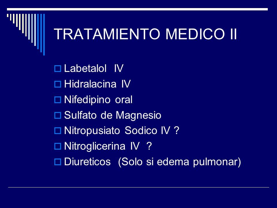 TRATAMIENTO MEDICO II Labetalol IV Hidralacina IV Nifedipino oral Sulfato de Magnesio Nitropusiato Sodico IV ? Nitroglicerina IV ? Diureticos (Solo si