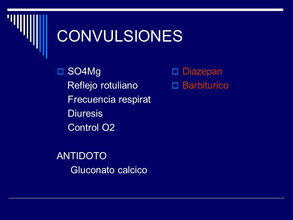 CONVULSIONES SO4Mg Reflejo rotuliano Frecuencia respirat Diuresis Control O2 ANTIDOTO Gluconato calcico Diazepan Barbiturico