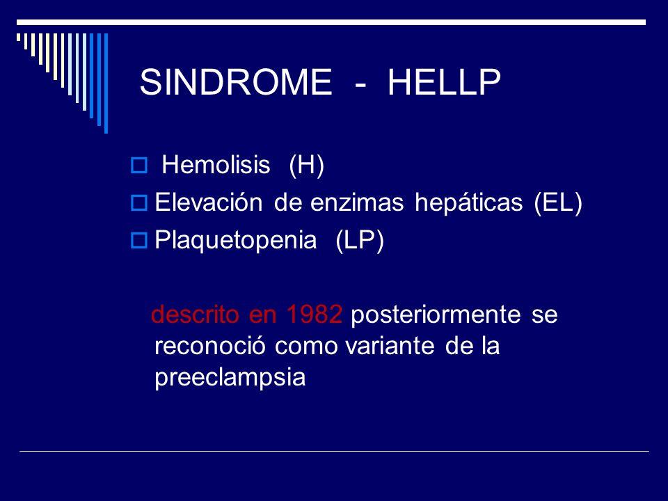 SINDROME - HELLP Hemolisis (H) Elevación de enzimas hepáticas (EL) Plaquetopenia (LP) descrito en 1982 posteriormente se reconoció como variante de la