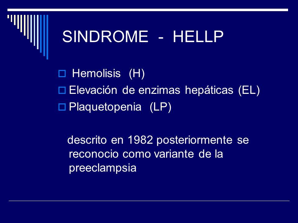 SINDROME - HELLP Hemolisis (H) Elevación de enzimas hepáticas (EL) Plaquetopenia (LP) descrito en 1982 posteriormente se reconocio como variante de la