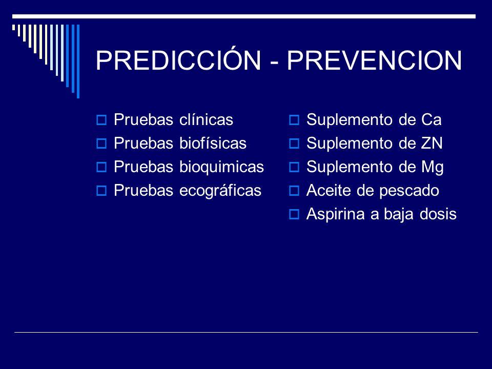 PREDICCIÓN - PREVENCION Pruebas clínicas Pruebas biofísicas Pruebas bioquimicas Pruebas ecográficas Suplemento de Ca Suplemento de ZN Suplemento de Mg