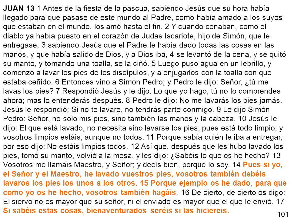 JUAN 13 1 Antes de la fiesta de la pascua, sabiendo Jesús que su hora había llegado para que pasase de este mundo al Padre, como había amado a los suy