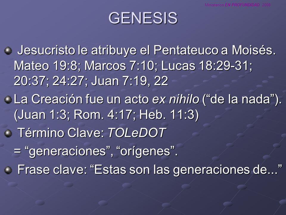 Ministerios EN PROFUNDIDAD 2008 GENESIS Jesucristo le atribuye el Pentateuco a Moisés. Mateo 19:8; Marcos 7:10; Lucas 18:29-31; 20:37; 24:27; Juan 7:1