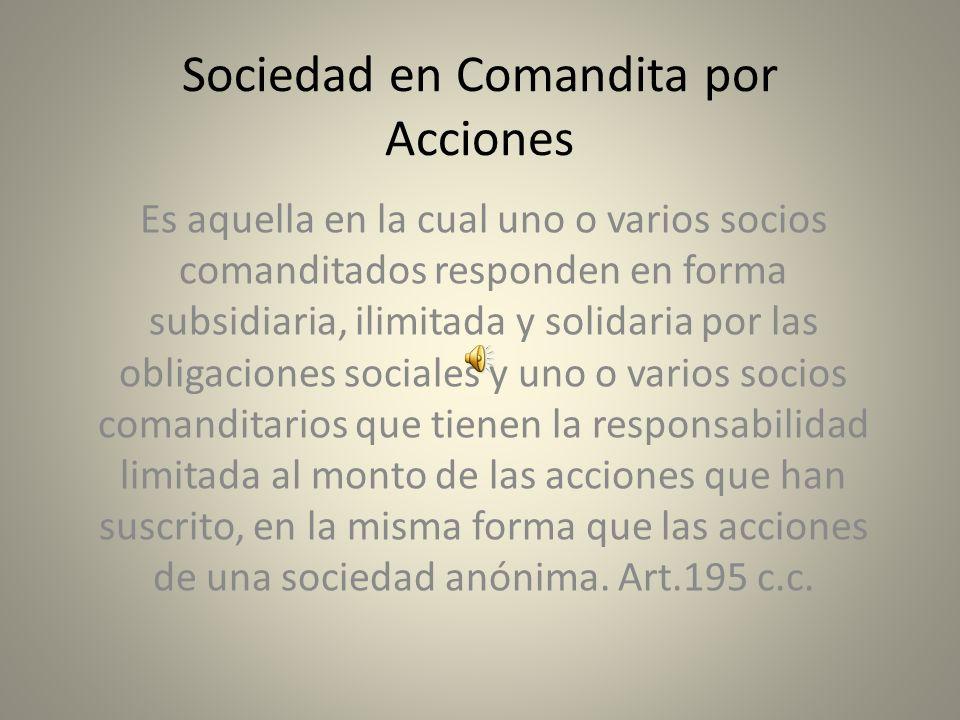 Sociedad en Comandita por Acciones Es aquella en la cual uno o varios socios comanditados responden en forma subsidiaria, ilimitada y solidaria por la
