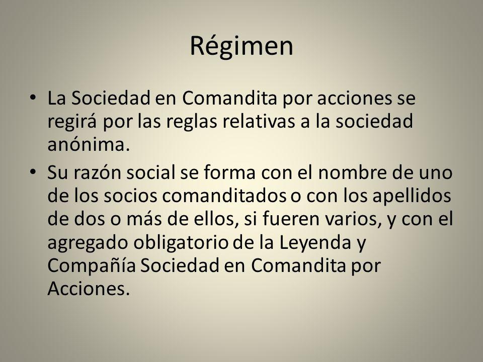 Régimen La Sociedad en Comandita por acciones se regirá por las reglas relativas a la sociedad anónima. Su razón social se forma con el nombre de uno