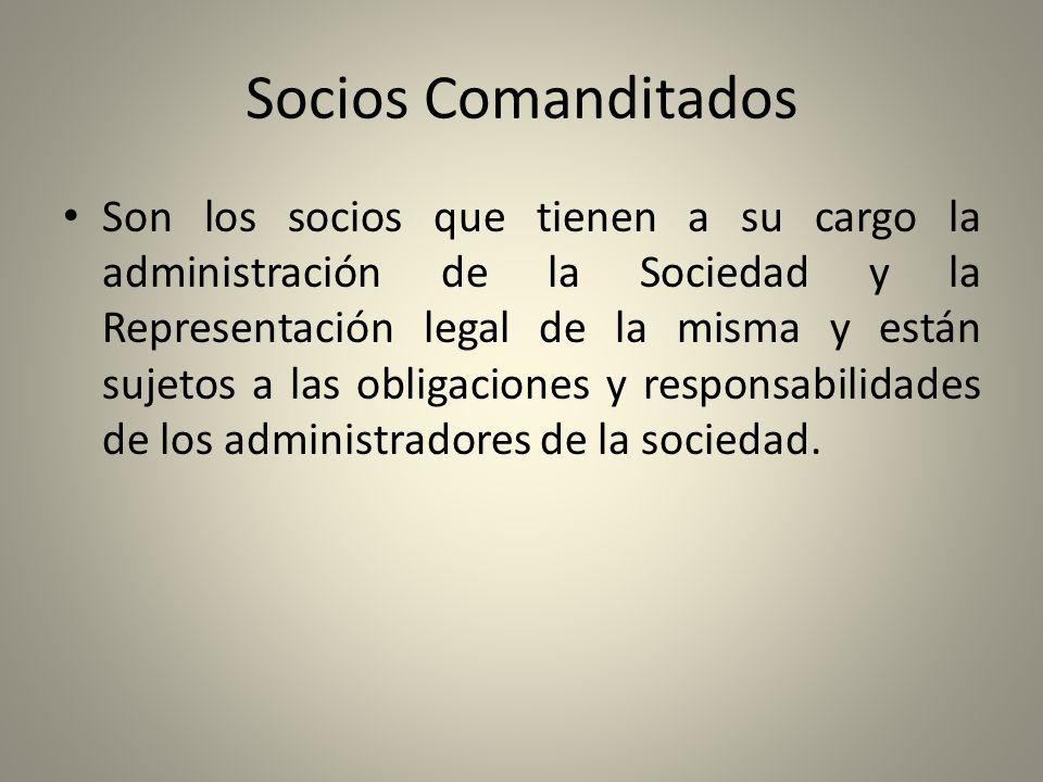 Socios Comanditados Son los socios que tienen a su cargo la administración de la Sociedad y la Representación legal de la misma y están sujetos a las