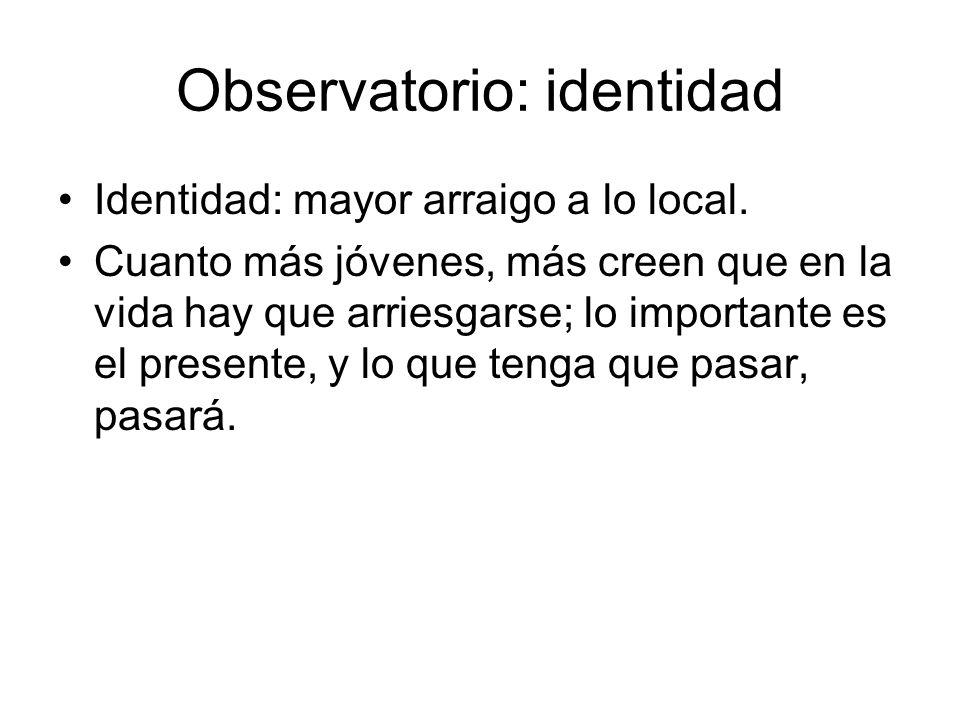 Observatorio: identidad Identidad: mayor arraigo a lo local. Cuanto más jóvenes, más creen que en la vida hay que arriesgarse; lo importante es el pre