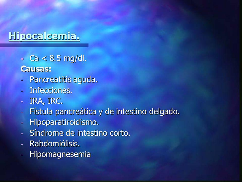 Hipocalcemia. Ca < 8.5 mg/dl. Ca < 8.5 mg/dl.Causas: - Pancreatitis aguda. - Infecciones. - IRA, IRC. - Fístula pancreática y de intestino delgado. -