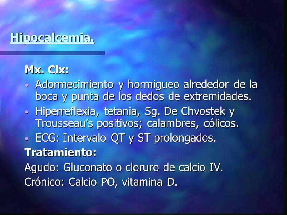 Hipocalcemia. Mx. Clx: Adormecimiento y hormigueo alrededor de la boca y punta de los dedos de extremidades. Adormecimiento y hormigueo alrededor de l
