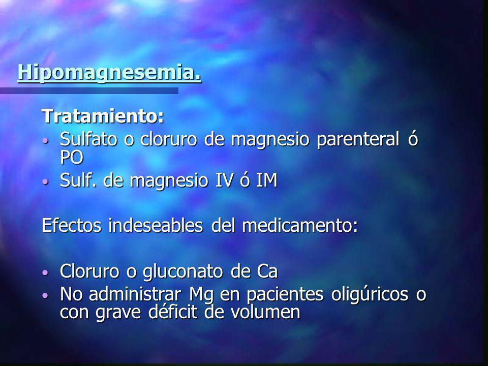 Hipomagnesemia. Tratamiento: Sulfato o cloruro de magnesio parenteral ó PO Sulfato o cloruro de magnesio parenteral ó PO Sulf. de magnesio IV ó IM Sul