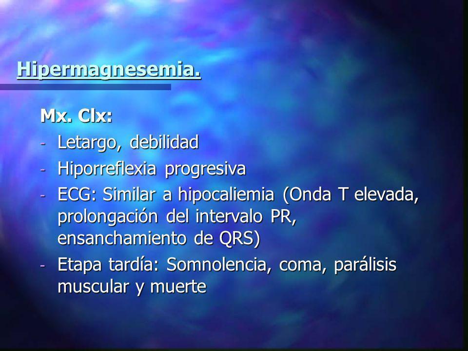 Hipermagnesemia. Mx. Clx: - Letargo, debilidad - Hiporreflexia progresiva - ECG: Similar a hipocaliemia (Onda T elevada, prolongación del intervalo PR