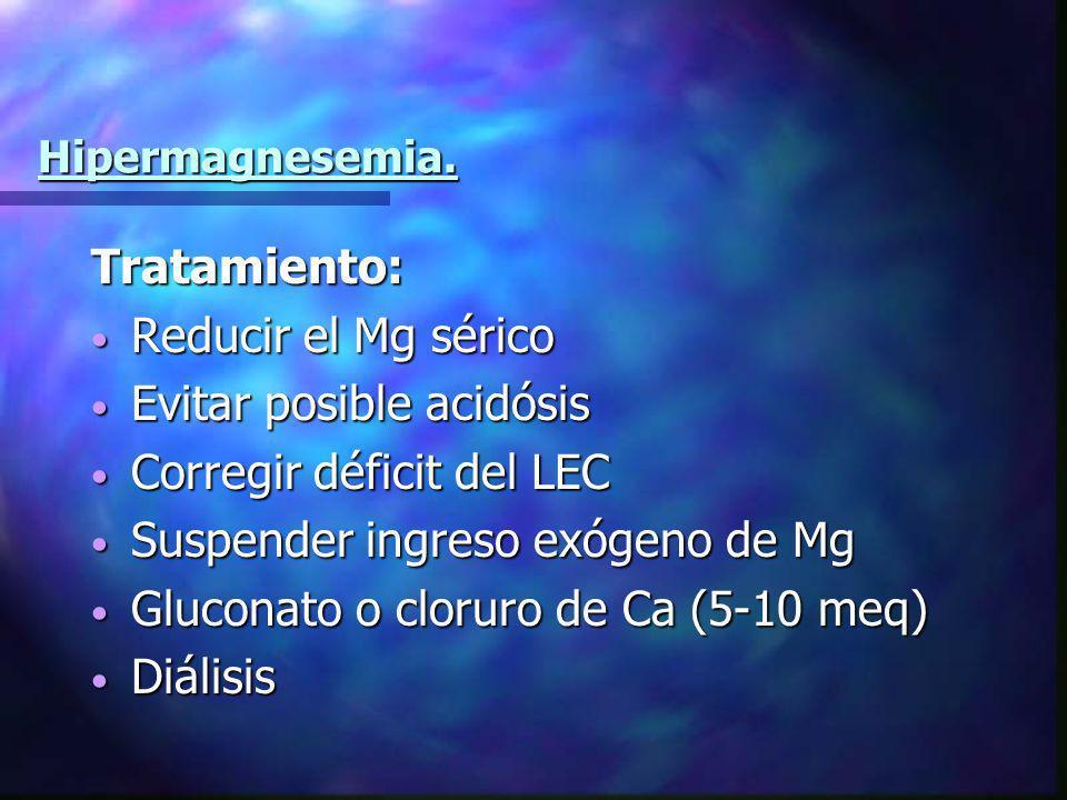 Hipermagnesemia. Tratamiento: Reducir el Mg sérico Reducir el Mg sérico Evitar posible acidósis Evitar posible acidósis Corregir déficit del LEC Corre