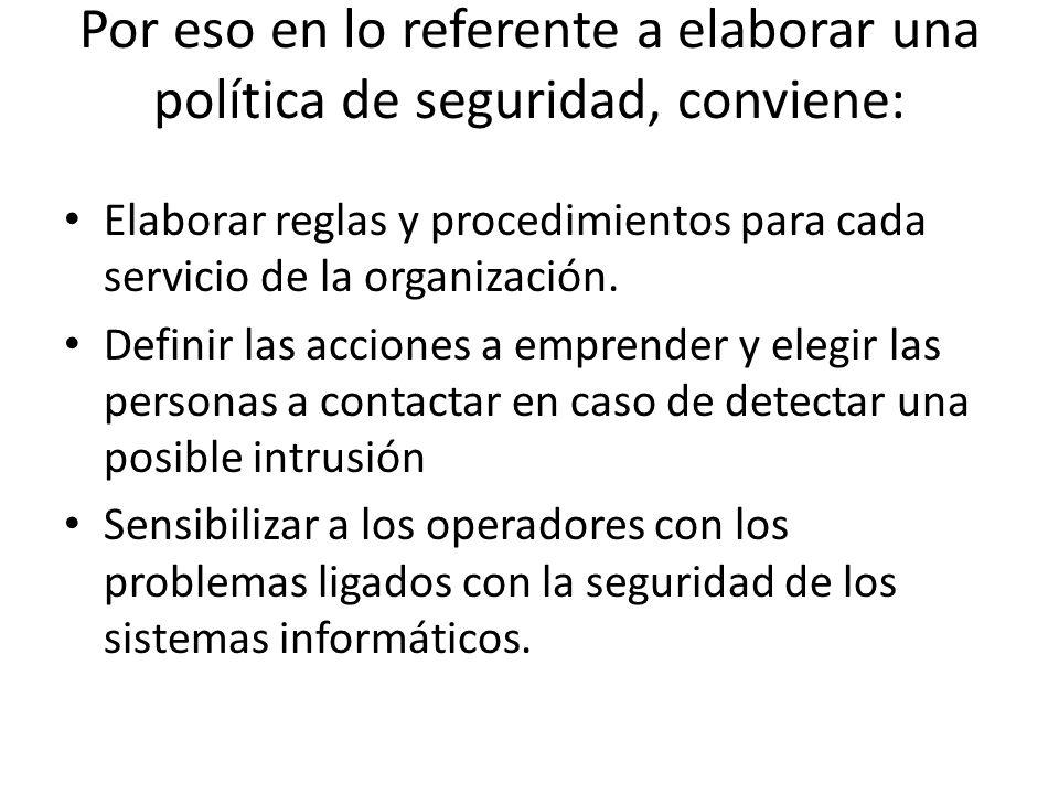 Por eso en lo referente a elaborar una política de seguridad, conviene: Elaborar reglas y procedimientos para cada servicio de la organización. Defini