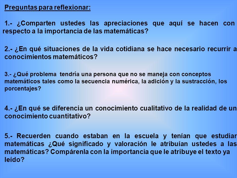 Preguntas para reflexionar: 1.- ¿Comparten ustedes las apreciaciones que aquí se hacen con respecto a la importancia de las matemáticas.