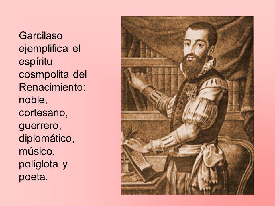 Garcilaso ejemplifica el espíritu cosmpolita del Renacimiento: noble, cortesano, guerrero, diplomático, músico, políglota y poeta.