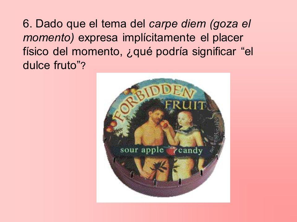 6. Dado que el tema del carpe diem (goza el momento) expresa implícitamente el placer físico del momento, ¿qué podría significar el dulce fruto ?