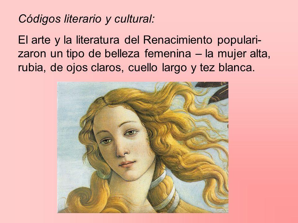 Códigos literario y cultural: El arte y la literatura del Renacimiento populari- zaron un tipo de belleza femenina – la mujer alta, rubia, de ojos cla