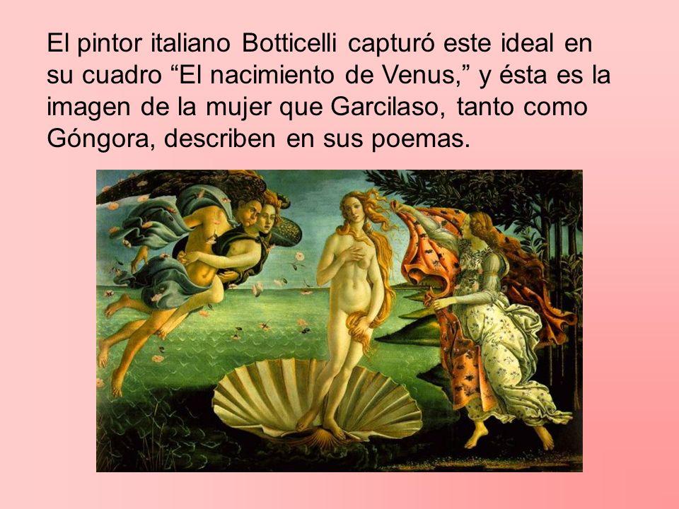 El pintor italiano Botticelli capturó este ideal en su cuadro El nacimiento de Venus, y ésta es la imagen de la mujer que Garcilaso, tanto como Góngor