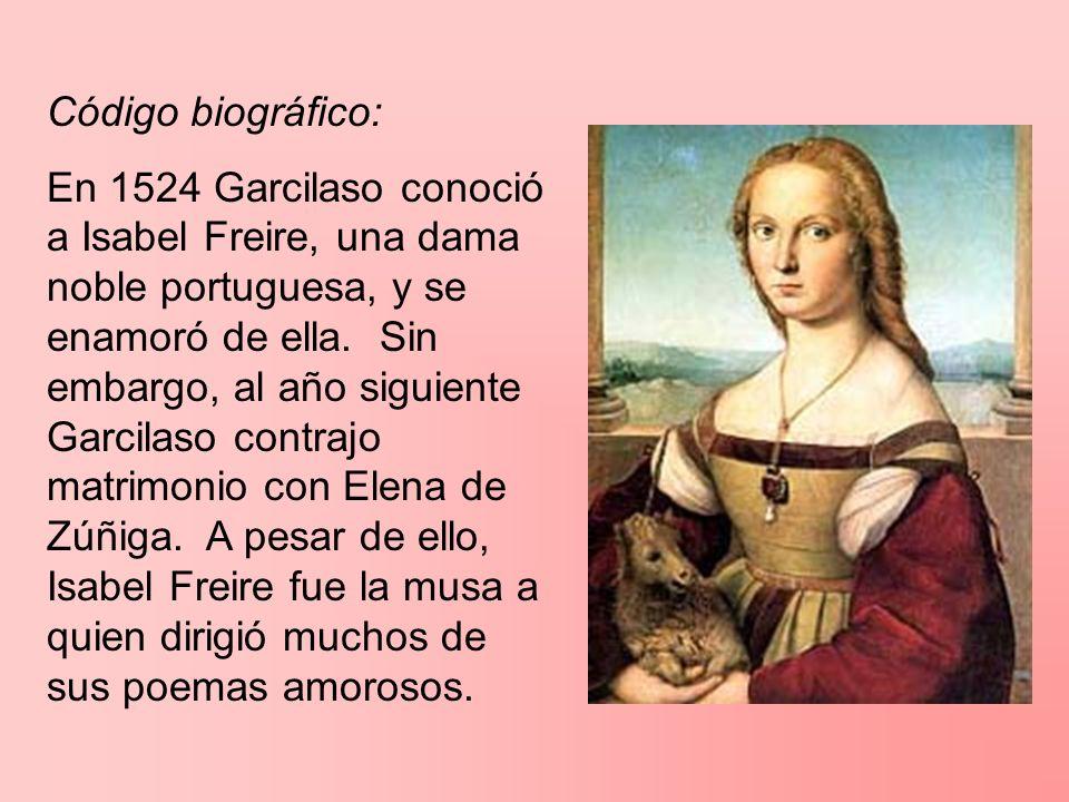 Código biográfico: En 1524 Garcilaso conoció a Isabel Freire, una dama noble portuguesa, y se enamoró de ella. Sin embargo, al año siguiente Garcilaso