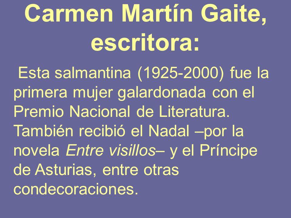 Carmen Martín Gaite, escritora: Esta salmantina (1925-2000) fue la primera mujer galardonada con el Premio Nacional de Literatura. También recibió el